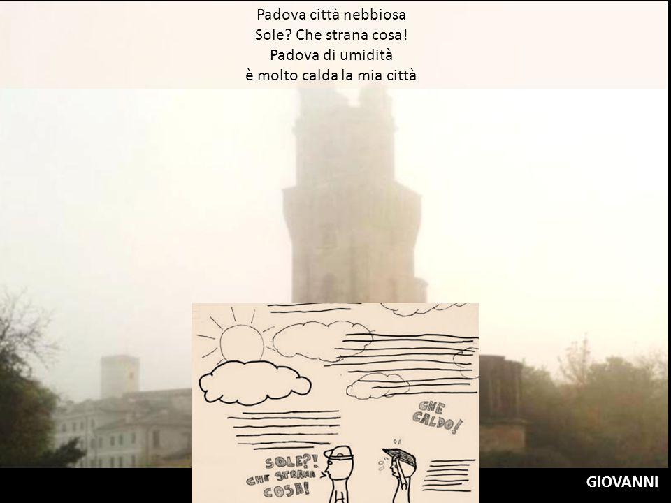 Padova città nebbiosa Sole? Che strana cosa! Padova di umidità è molto calda la mia città GIOVANNI