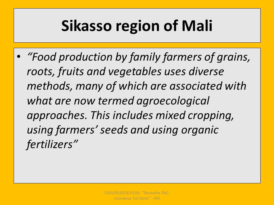 Sikasso region of Mali Food production by family farmers of grains, roots, fruits and vegetables uses diverse methods, many of which are associated with what are now termed agroecological approaches.