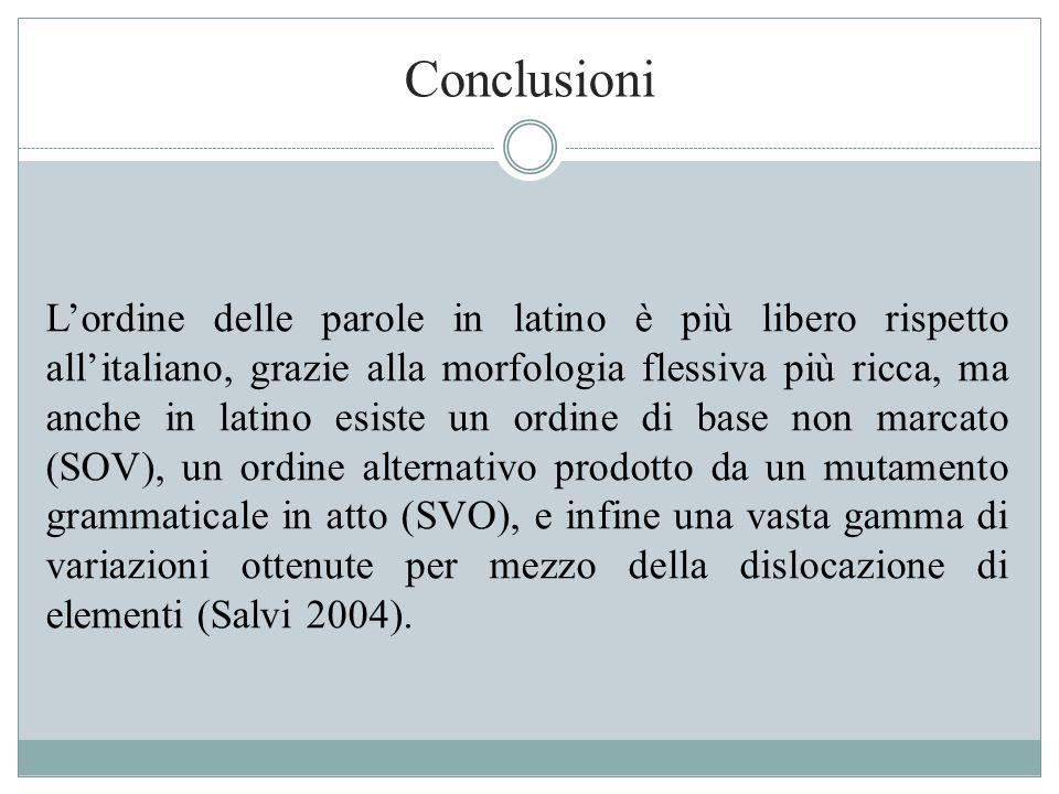 Conclusioni L'ordine delle parole in latino è più libero rispetto all'italiano, grazie alla morfologia flessiva più ricca, ma anche in latino esiste u