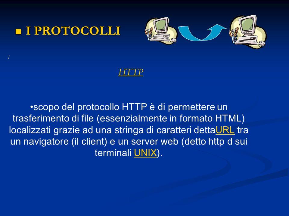 I PROTOCOLLI I PROTOCOLLI : HTTP scopo del protocollo HTTP è di permettere un trasferimento di file (essenzialmente in formato HTML) localizzati grazi