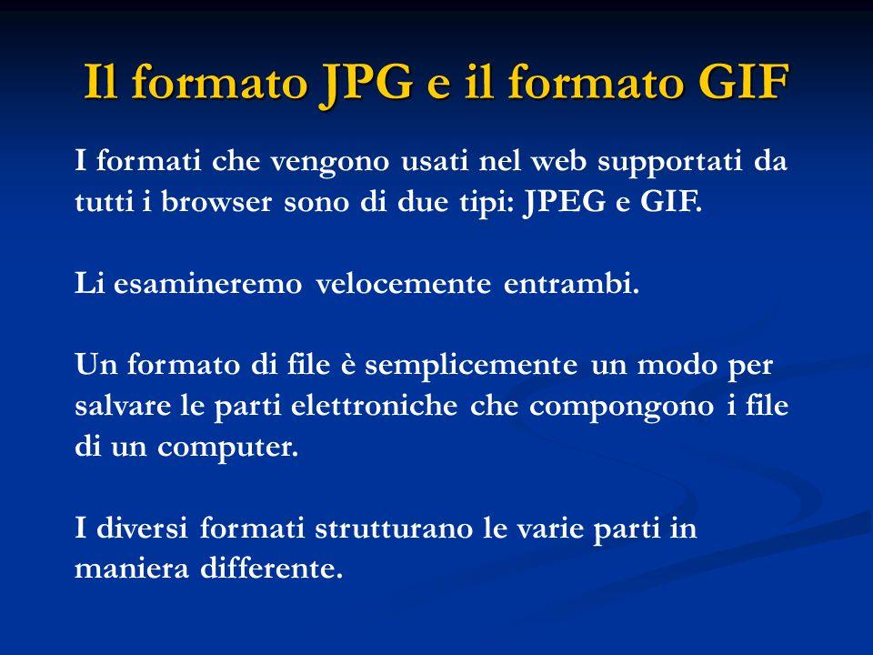 Il formato JPG e il formato GIF I formati che vengono usati nel web supportati da tutti i browser sono di due tipi: JPEG e GIF. Li esamineremo velocem