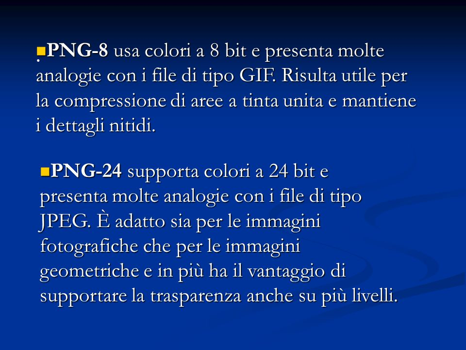 . PNG-8 usa colori a 8 bit e presenta molte analogie con i file di tipo GIF. Risulta utile per la compressione di aree a tinta unita e mantiene i dett