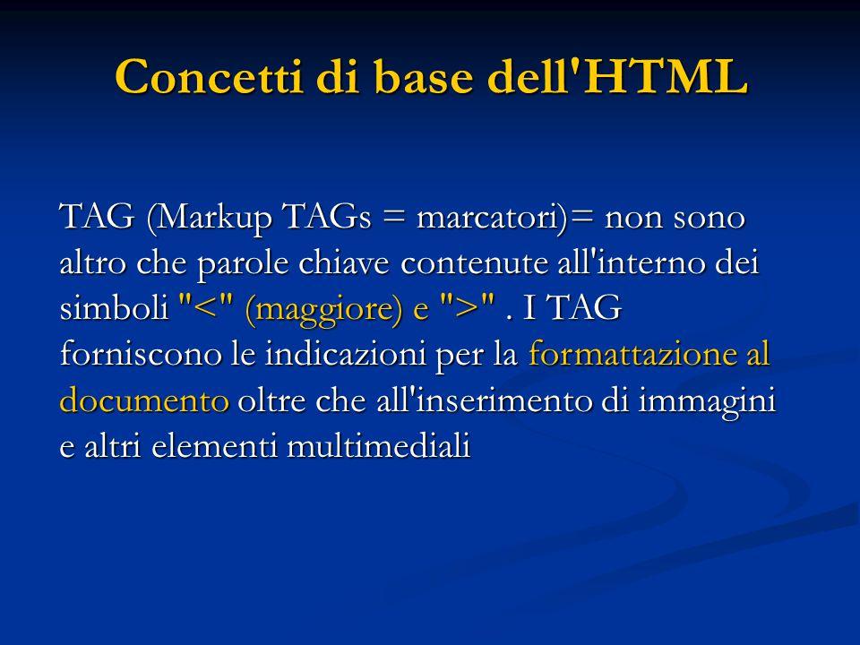 Concetti di base dell'HTML TAG (Markup TAGs = marcatori)= non sono altro che parole chiave contenute all'interno dei simboli