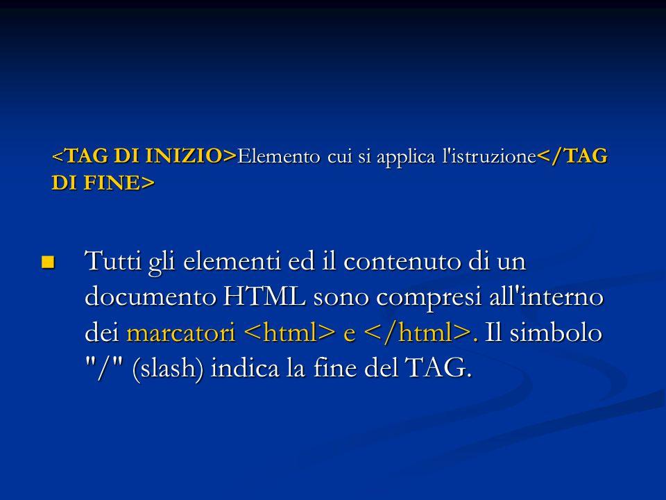 Tutti gli elementi ed il contenuto di un documento HTML sono compresi all'interno dei marcatori e. Il simbolo