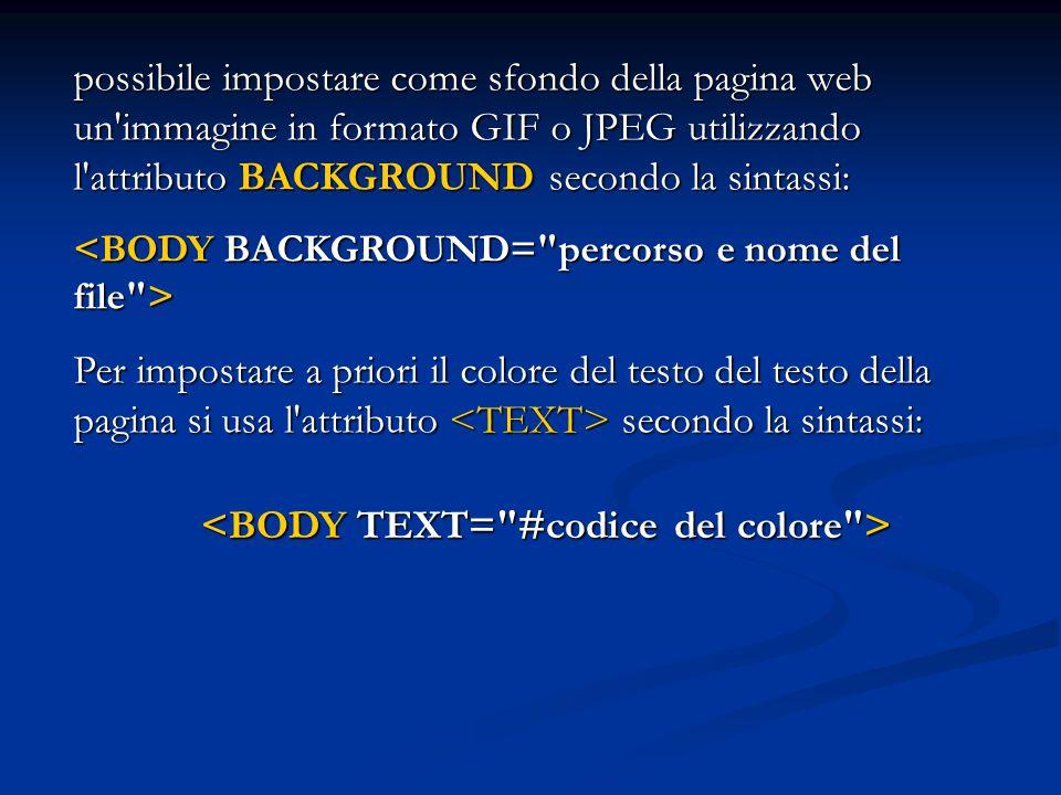possibile impostare come sfondo della pagina web un'immagine in formato GIF o JPEG utilizzando l'attributo BACKGROUND secondo la sintassi: Per imposta