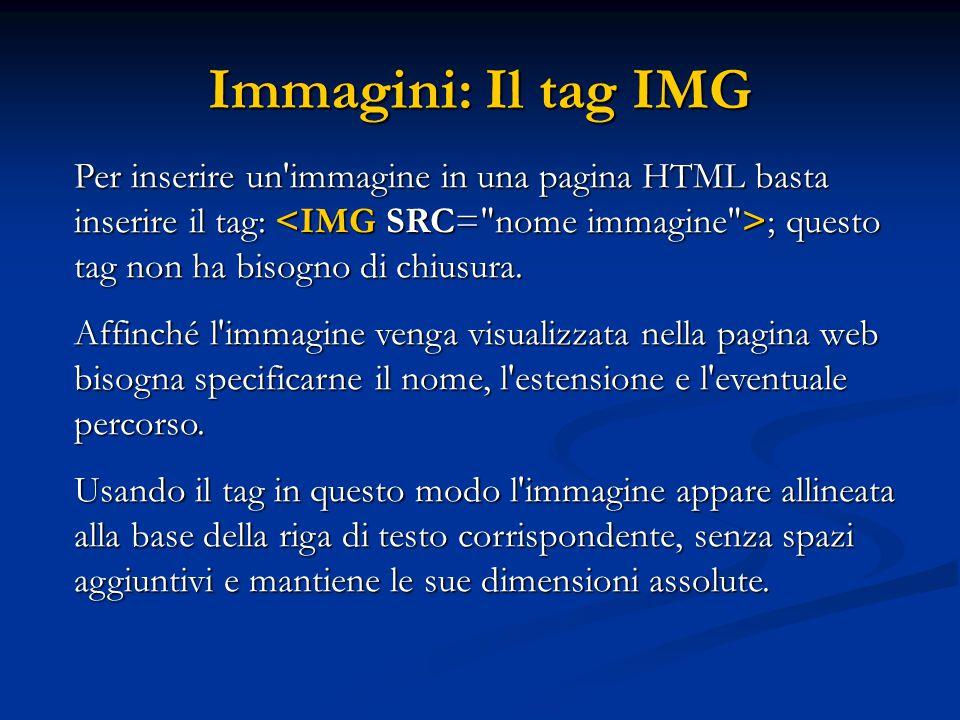 Immagini: Il tag IMG Per inserire un'immagine in una pagina HTML basta inserire il tag: ; questo tag non ha bisogno di chiusura. Affinché l'immagine v