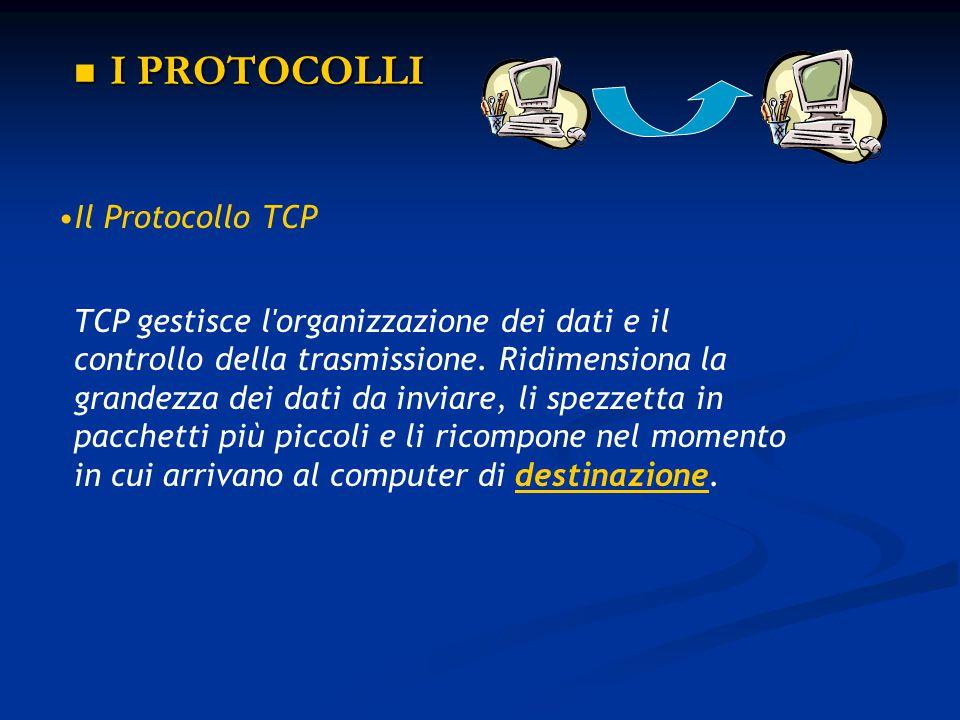 I PROTOCOLLI I PROTOCOLLI Il Protocollo IP Il Protocollo IP trasmette i dati e gestisce il traffico fra i diversi computer collegati; impacchetta i dati in uscita e li invia scegliendo la strada migliore per arrivare a destinazione.