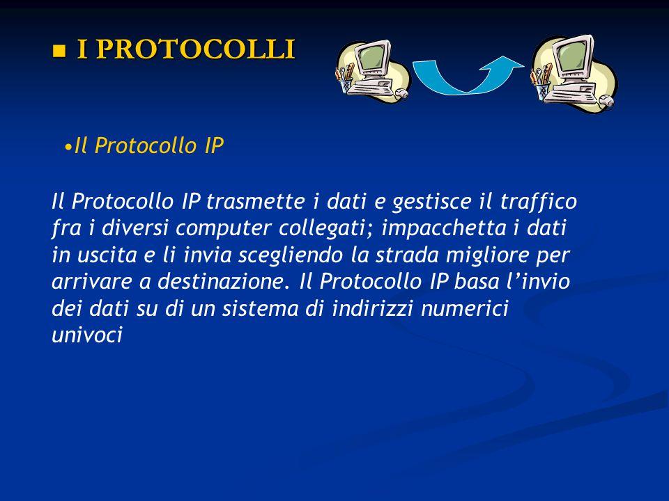 I PROTOCOLLI I PROTOCOLLI Il Protocollo IP Il Protocollo IP trasmette i dati e gestisce il traffico fra i diversi computer collegati; impacchetta i da