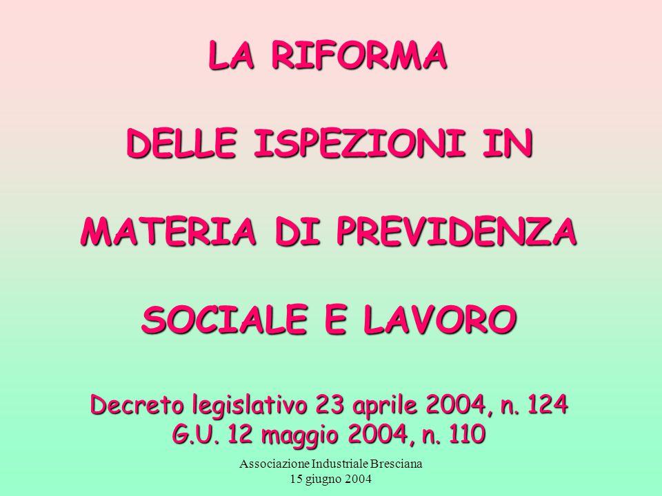 Associazione Industriale Bresciana 15 giugno 2004 LA RIFORMA DELLE ISPEZIONI IN MATERIA DI PREVIDENZA SOCIALE E LAVORO Decreto legislativo 23 aprile 2