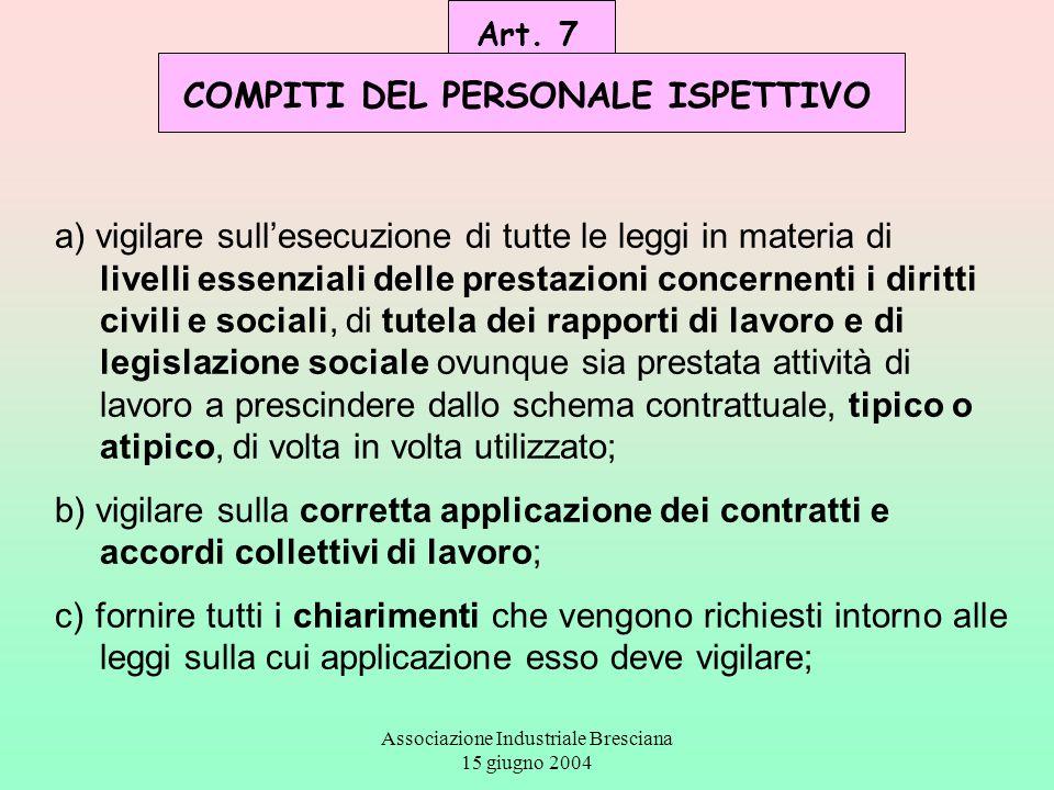 Associazione Industriale Bresciana 15 giugno 2004 Art. 7 COMPITI DEL PERSONALE ISPETTIVO a) vigilare sull'esecuzione di tutte le leggi in materia di l