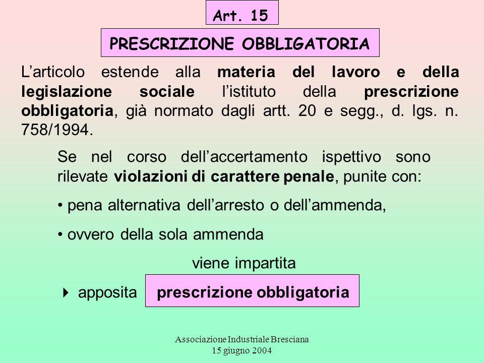 Associazione Industriale Bresciana 15 giugno 2004 Art. 15 PRESCRIZIONE OBBLIGATORIA L'articolo estende alla materia del lavoro e della legislazione so