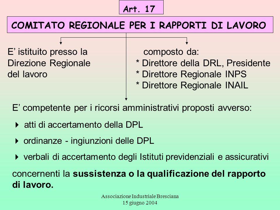 Associazione Industriale Bresciana 15 giugno 2004 Art. 17 COMITATO REGIONALE PER I RAPPORTI DI LAVORO E' istituito presso la Direzione Regionale del l
