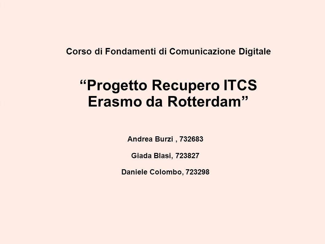 """Corso di Fondamenti di Comunicazione Digitale """"Progetto Recupero ITCS Erasmo da Rotterdam"""" Andrea Burzi, 732683 Giada Blasi, 723827 Daniele Colombo, 7"""