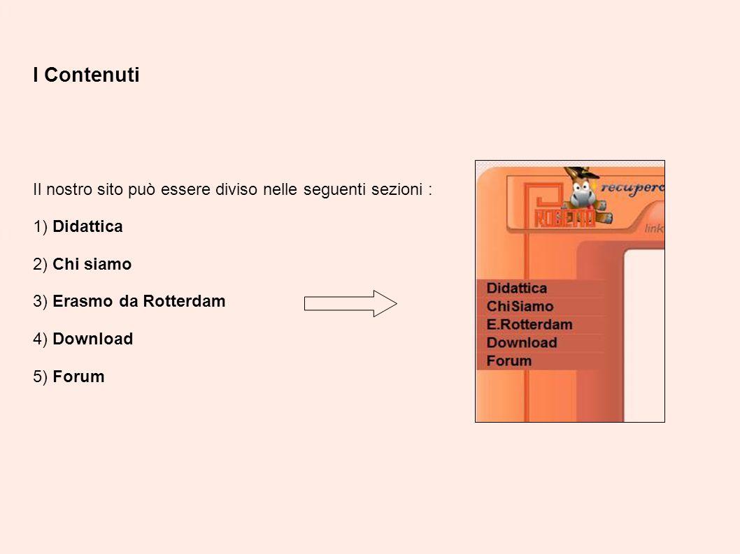 I Contenuti Il nostro sito può essere diviso nelle seguenti sezioni : 1) Didattica 2) Chi siamo 3) Erasmo da Rotterdam 4) Download 5) Forum
