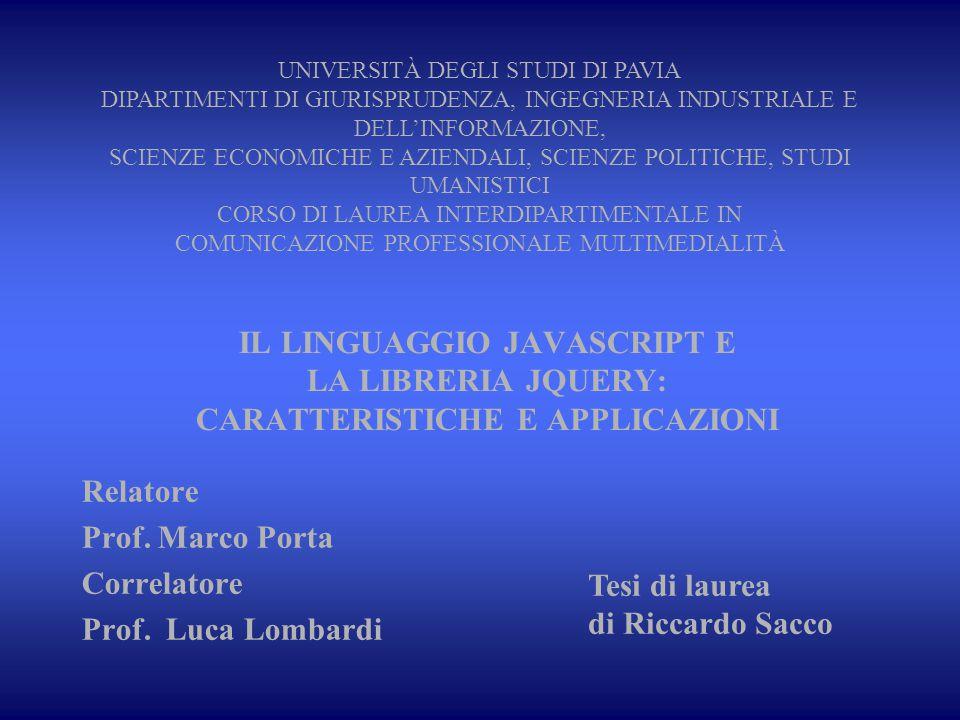 IL LINGUAGGIO JAVASCRIPT E LA LIBRERIA JQUERY: CARATTERISTICHE E APPLICAZIONI Relatore Prof. Marco Porta Correlatore Prof. Luca Lombardi Tesi di laure