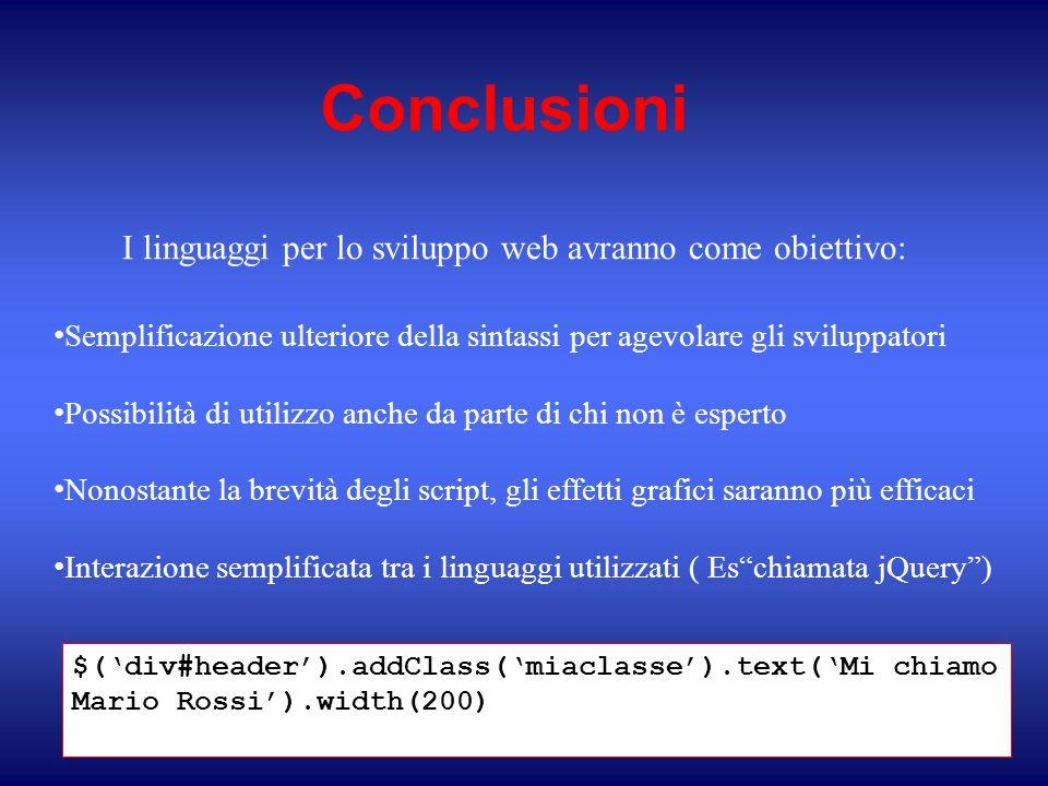 Conclusioni I linguaggi per lo sviluppo web avranno come obiettivo: Semplificazione ulteriore della sintassi per agevolare gli sviluppatori Possibilità di utilizzo anche da parte di chi non è esperto Nonostante la brevità degli script, gli effetti grafici saranno più efficaci Interazione semplificata tra i linguaggi utilizzati ( Es chiamata jQuery ) $('div#header').addClass('miaclasse').text('Mi chiamo Mario Rossi').width(200)