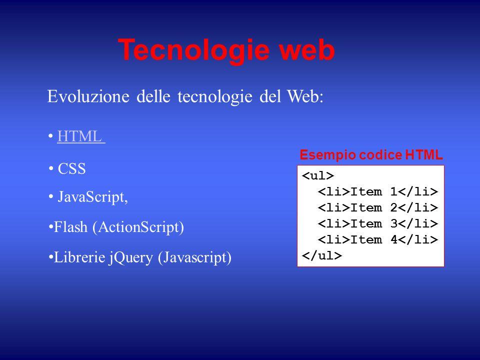 Tecnologie web Evoluzione delle tecnologie del Web: HTML CSS JavaScript, Librerie jQuery (Javascript) Flash (ActionScript) Item 1 Item 2 Item 3 Item 4 Esempio codice HTML