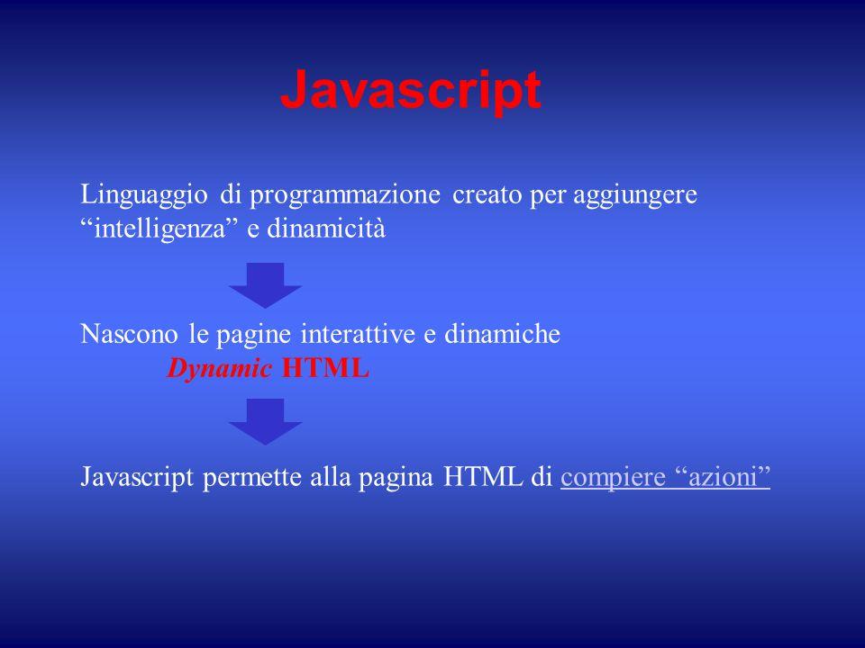 Javascript Nascono le pagine interattive e dinamiche Dynamic HTML Javascript permette alla pagina HTML di compiere azioni compiere azioni Linguaggio di programmazione creato per aggiungere intelligenza e dinamicità
