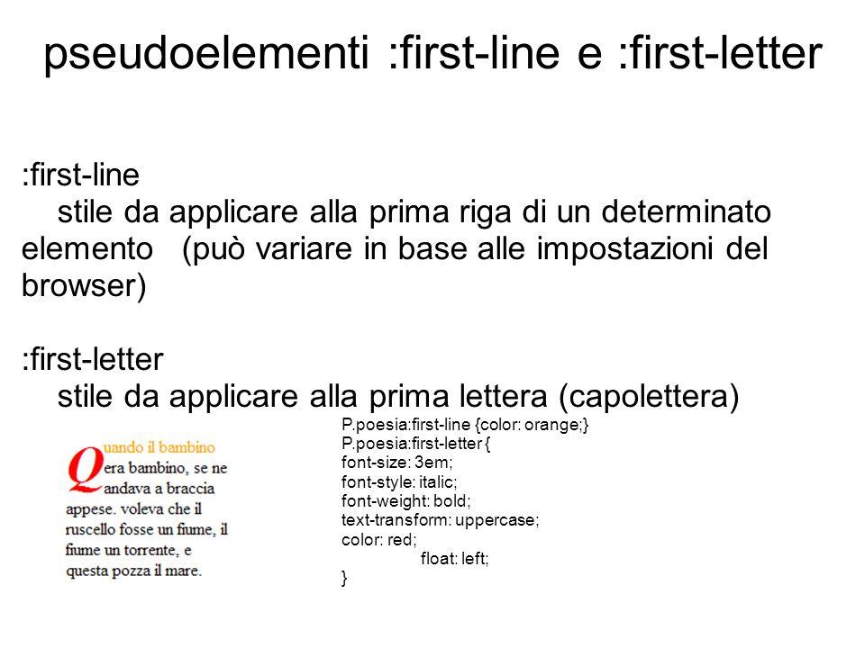 pseudoelementi :first-line e :first-letter :first-line stile da applicare alla prima riga di un determinato elemento (può variare in base alle impostazioni del browser) :first-letter stile da applicare alla prima lettera (capolettera) P.poesia:first-line {color: orange;} P.poesia:first-letter { font-size: 3em; font-style: italic; font-weight: bold; text-transform: uppercase; color: red; float: left; }