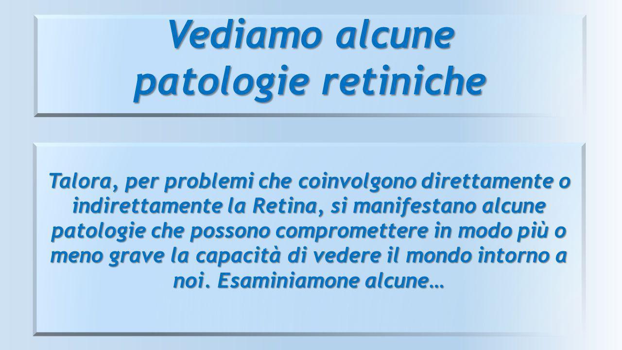 Vediamo alcune patologie retiniche Talora, per problemi che coinvolgono direttamente o indirettamente la Retina, si manifestano alcune patologie che p