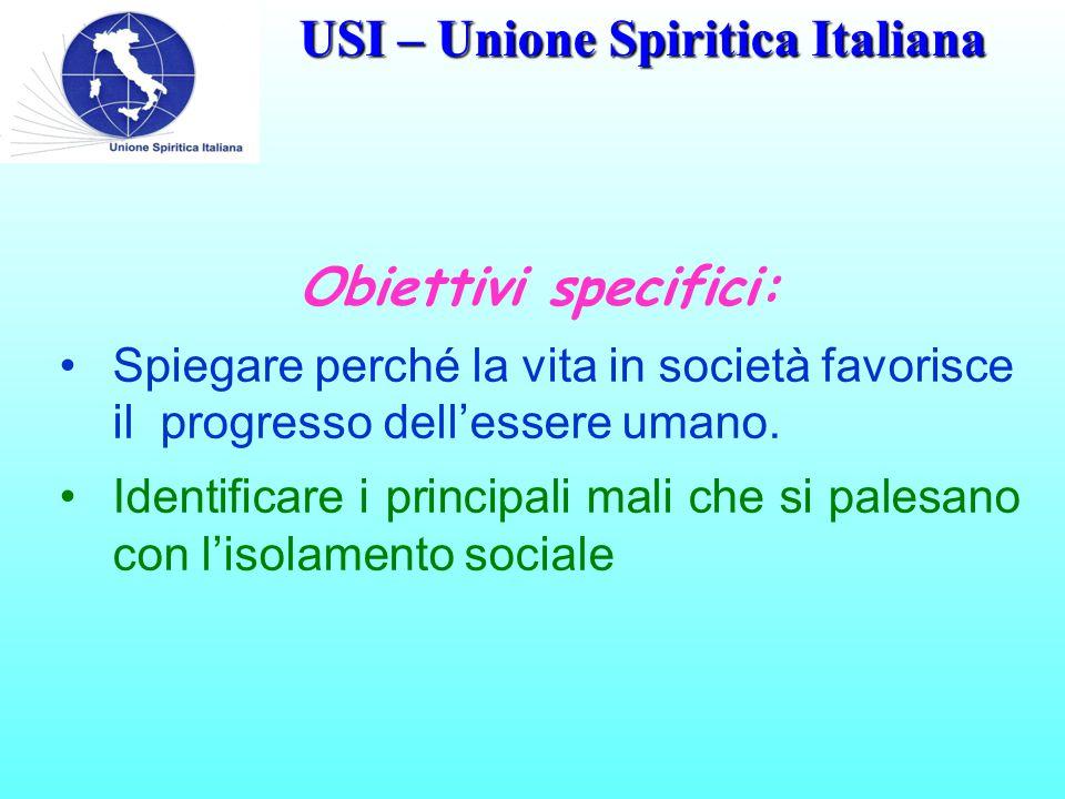 USI – Unione Spiritica Italiana Obiettivi specifici: Spiegare perché la vita in società favorisce il progresso dell'essere umano.