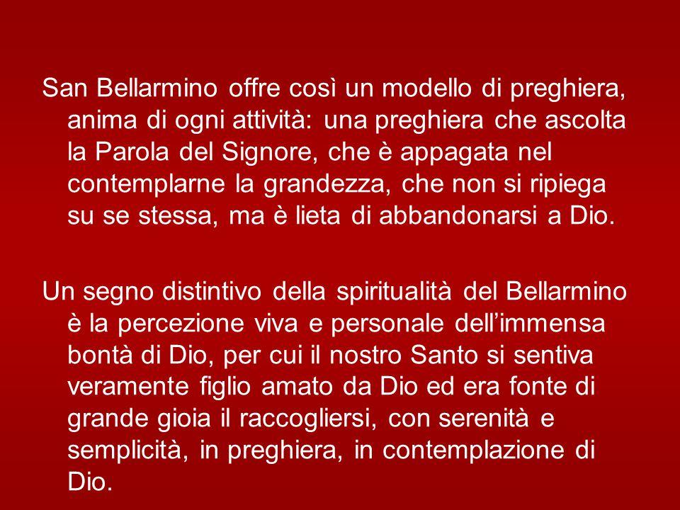 San Bellarmino offre così un modello di preghiera, anima di ogni attività: una preghiera che ascolta la Parola del Signore, che è appagata nel contemplarne la grandezza, che non si ripiega su se stessa, ma è lieta di abbandonarsi a Dio.