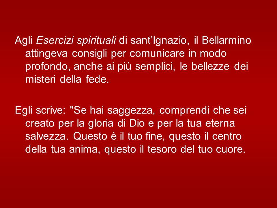 Agli Esercizi spirituali di sant'Ignazio, il Bellarmino attingeva consigli per comunicare in modo profondo, anche ai più semplici, le bellezze dei misteri della fede.