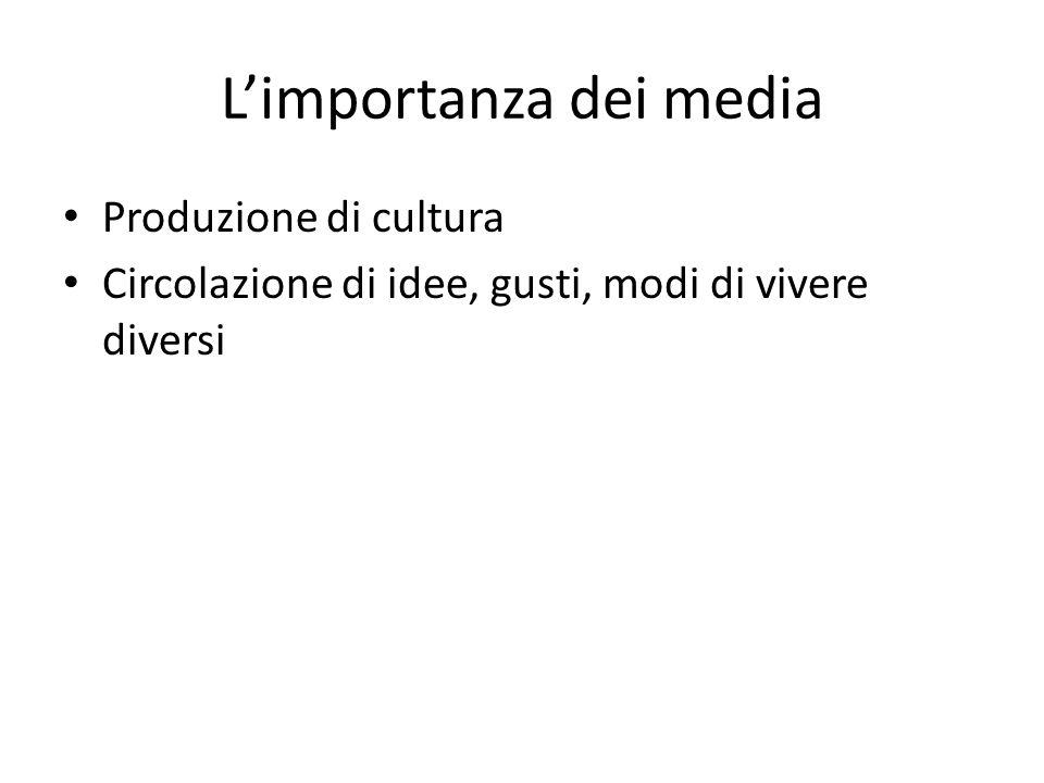 L'importanza dei media Produzione di cultura Circolazione di idee, gusti, modi di vivere diversi