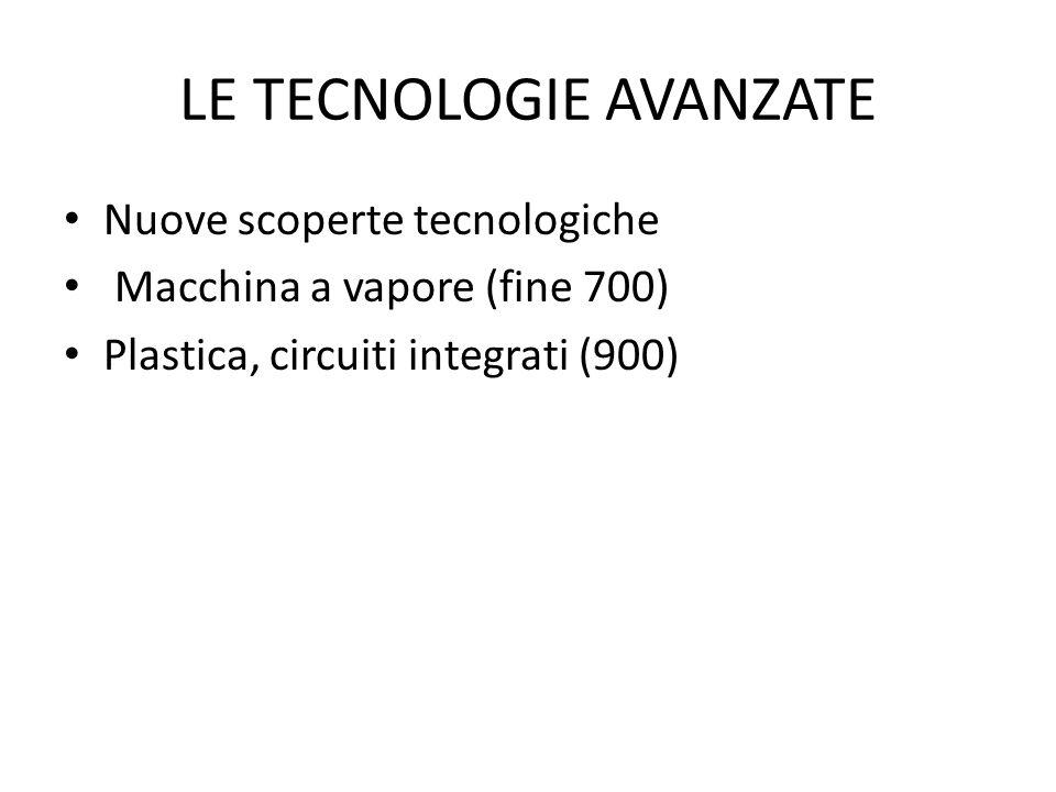 LE TECNOLOGIE AVANZATE Nuove scoperte tecnologiche Macchina a vapore (fine 700) Plastica, circuiti integrati (900)