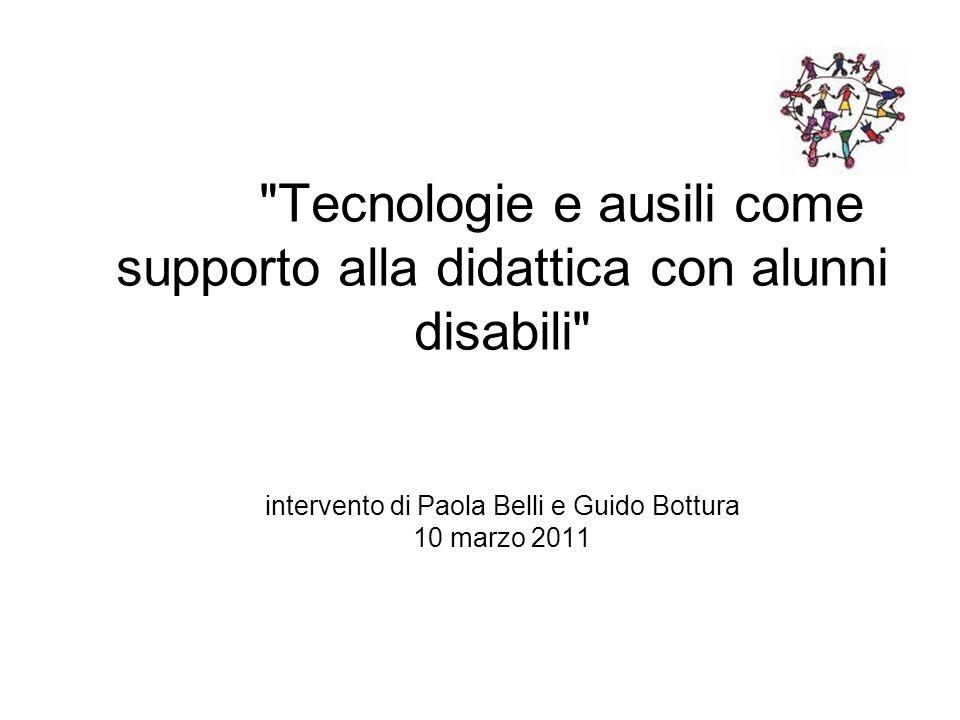 Tecnologie e ausili come supporto alla didattica con alunni disabili intervento di Paola Belli e Guido Bottura 10 marzo 2011