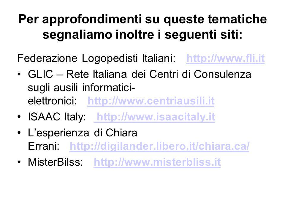 Per approfondimenti su queste tematiche segnaliamo inoltre i seguenti siti: Federazione Logopedisti Italiani: http://www.fli.ithttp://www.fli.it GLIC – Rete Italiana dei Centri di Consulenza sugli ausili informatici- elettronici: http://www.centriausili.it http://www.centriausili.it ISAAC Italy: http://www.isaacitaly.it http://www.isaacitaly.it L'esperienza di Chiara Errani: http://digilander.libero.it/chiara.ca/http://digilander.libero.it/chiara.ca/ MisterBilss: http://www.misterbliss.ithttp://www.misterbliss.it