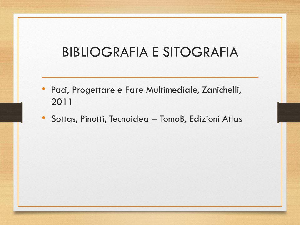 BIBLIOGRAFIA E SITOGRAFIA Paci, Progettare e Fare Multimediale, Zanichelli, 2011 Sottas, Pinotti, Tecnoidea – TomoB, Edizioni Atlas
