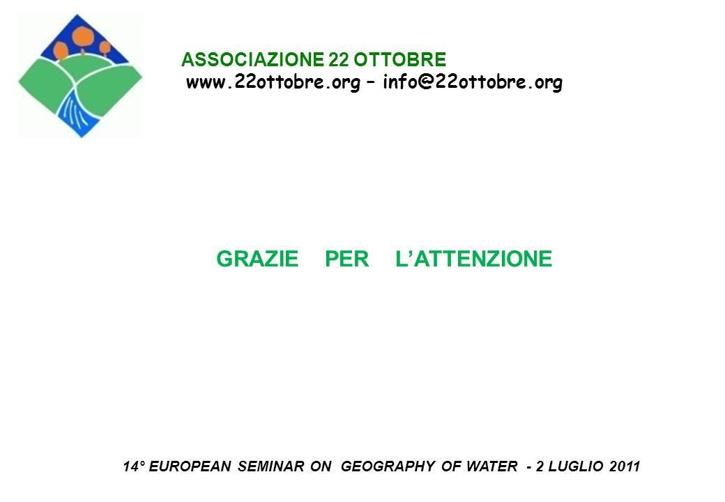 ASSOCIAZIONE 22 OTTOBRE www.22ottobre.org – info@22ottobre.org GRAZIE PER L'ATTENZIONE 14° EUROPEAN SEMINAR ON GEOGRAPHY OF WATER - 2 LUGLIO 2011