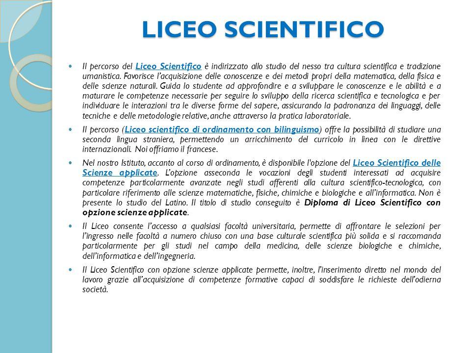 LICEO SCIENTIFICO LICEO SCIENTIFICO Il percorso del Liceo Scientifico è indirizzato allo studio del nesso tra cultura scientifica e tradizione umanistica.