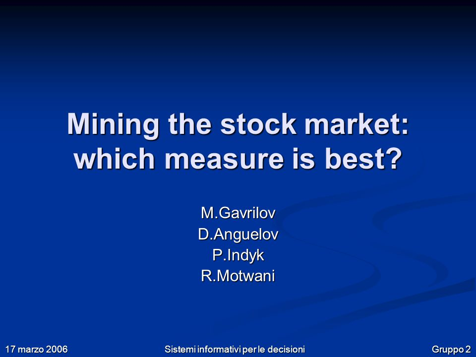 Gruppo 2 17 marzo 2006 Sistemi informativi per le decisioni Mining the stock market: which measure is best? M.Gavrilov D.Anguelov P.Indyk R.Motwani