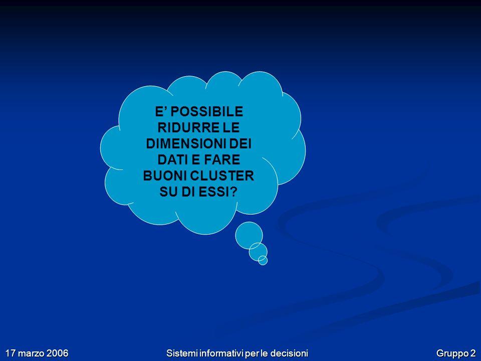 Gruppo 2 17 marzo 2006 Sistemi informativi per le decisioni E' POSSIBILE RIDURRE LE DIMENSIONI DEI DATI E FARE BUONI CLUSTER SU DI ESSI?
