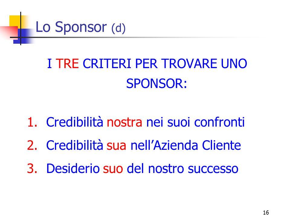 16 Lo Sponsor (d) I TRE CRITERI PER TROVARE UNO SPONSOR: 1.Credibilità nostra nei suoi confronti 2.Credibilità sua nell'Azienda Cliente 3.Desiderio su
