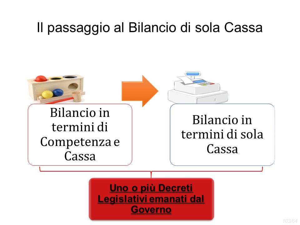 Il passaggio al Bilancio di sola Cassa Bilancio in termini di Competenza e Cassa Bilancio in termini di sola Cassa Uno o più Decreti Legislativi emana