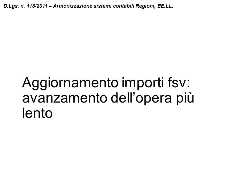 Aggiornamento importi fsv: avanzamento dell'opera più lento D.Lgs. n. 118/2011 – Armonizzazione sistemi contabili Regioni, EE.LL.