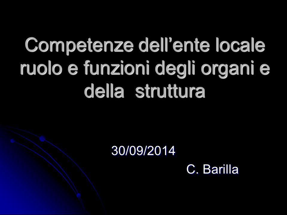 Competenze dell'ente locale ruolo e funzioni degli organi e della struttura 30/09/2014 C. Barilla C. Barilla