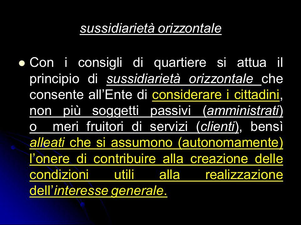 sussidiarietà orizzontale Con i consigli di quartiere si attua il principio di sussidiarietà orizzontale che consente all'Ente di considerare i cittad