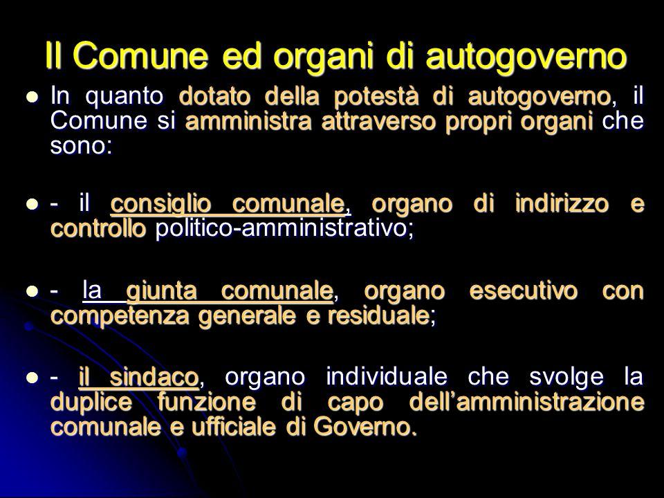 Il Comune ed organi di autogoverno In quanto dotato della potestà di autogoverno, il Comune si amministra attraverso propri organi che sono: In quanto