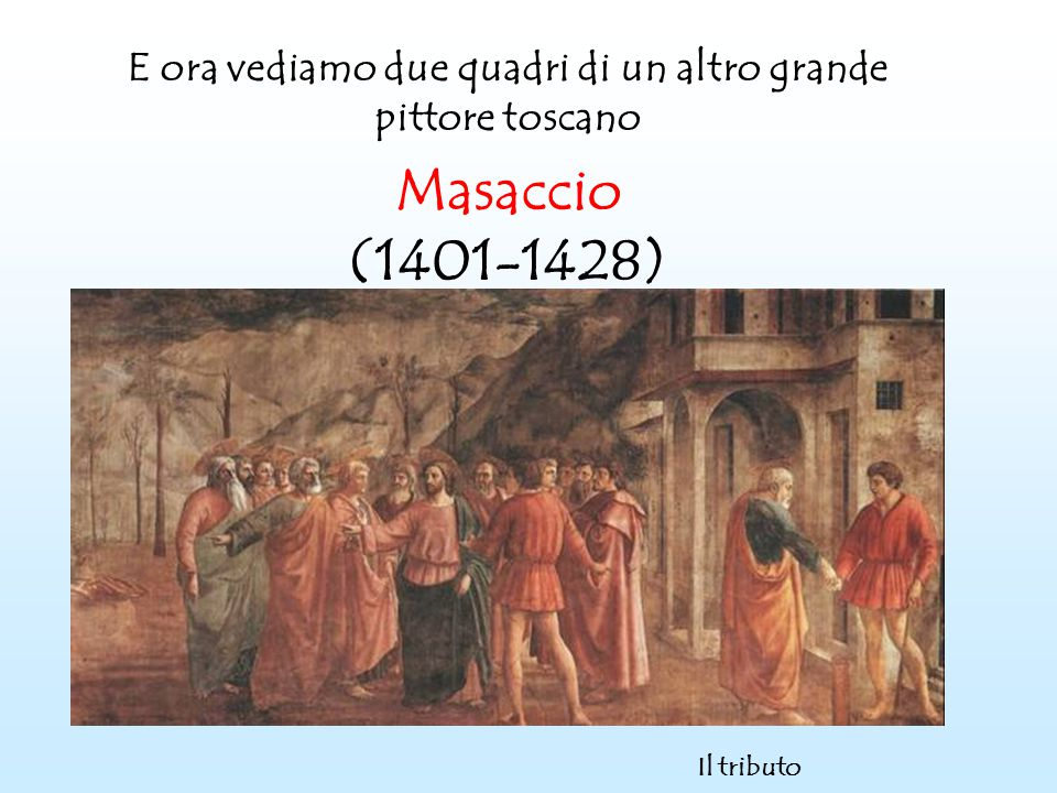 E ora vediamo due quadri di un altro grande pittore toscano Masaccio (1401-1428) Il tributo