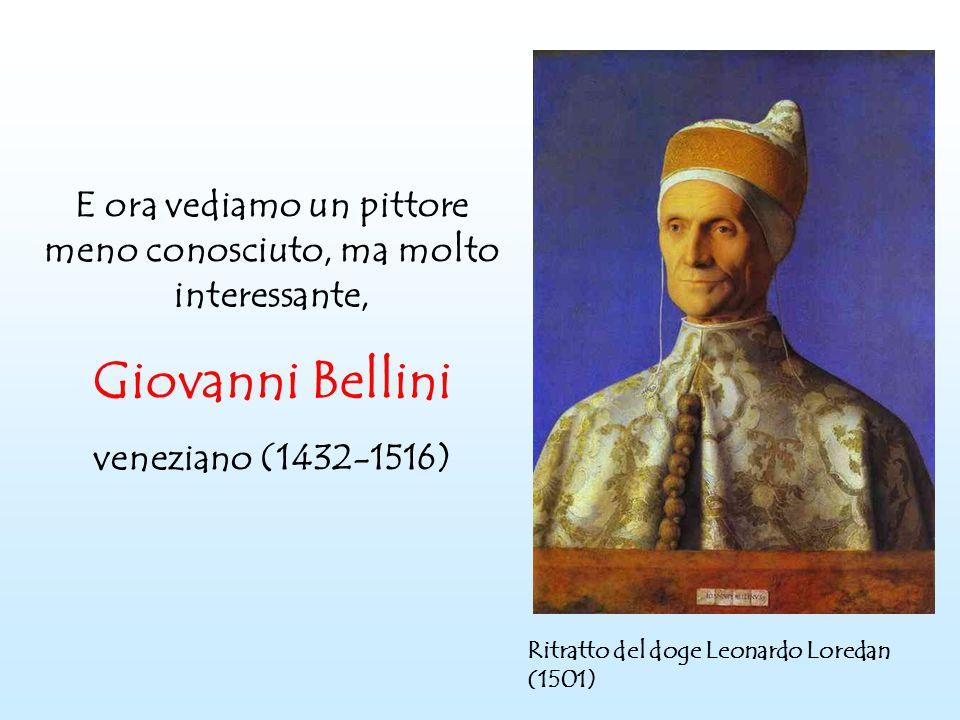 E ora vediamo un pittore meno conosciuto, ma molto interessante, Giovanni Bellini veneziano (1432-1516) Ritratto del doge Leonardo Loredan (1501)