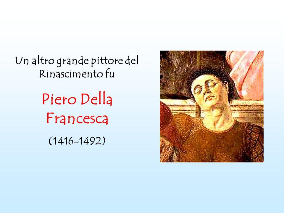 Un altro grande pittore del Rinascimento fu Piero Della Francesca (1416-1492)