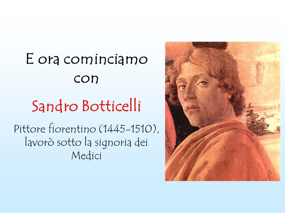E ora cominciamo con Sandro Botticelli Pittore fiorentino (1445-1510), lavorò sotto la signoria dei Medici
