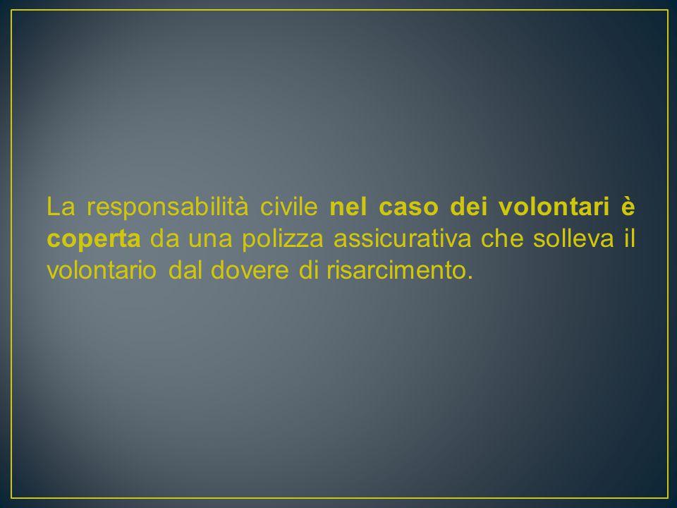 La responsabilità civile nel caso dei volontari è coperta da una polizza assicurativa che solleva il volontario dal dovere di risarcimento.