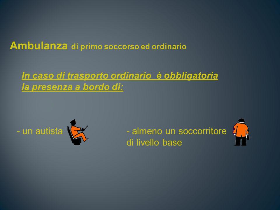 Ambulanza di primo soccorso ed ordinario In caso di trasporto ordinario è obbligatoria la presenza a bordo di: - un autista - almeno un soccorritore di livello base