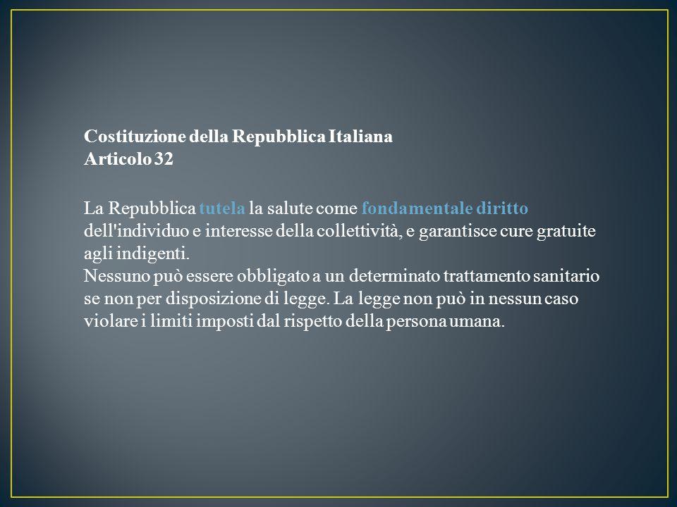 Costituzione della Repubblica Italiana Articolo 32 La Repubblica tutela la salute come fondamentale diritto dell individuo e interesse della collettività, e garantisce cure gratuite agli indigenti.