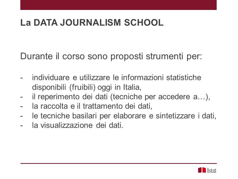 La DATA JOURNALISM SCHOOL Durante il corso sono proposti strumenti per: - individuare e utilizzare le informazioni statistiche disponibili (fruibili) oggi in Italia, - il reperimento dei dati (tecniche per accedere a…), - la raccolta e il trattamento dei dati, - le tecniche basilari per elaborare e sintetizzare i dati, - la visualizzazione dei dati.